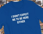 Funny T-Shirt I Didn't Expect Me To Be Here Either Short-Sleeve  Tee Shirt