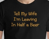Funny Beer T Shirt Tell My Wife I'm Leaving in Half a Beer