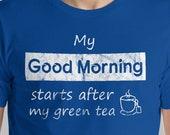 Green Tea Lover T-Shirt My Good Morning Starts After My Green Tea