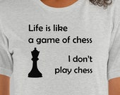 Life is Like a Game of Chess - I Don't Play Chess T-Shirt