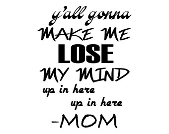 y'all gonna make me lose my mind up in here - mom cameo and cricut files svg, eps, dxf, png, silhouette