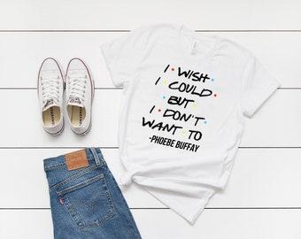 8248e77a I Wish I Could But I Don't Want To - Phoebe Buffay T-Shirt, Friends Tees,  Funny Friends Tv Show Shirt