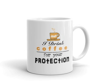 Funny Coffee Drink Coffee Mug, I Drink Coffee For Your Protection