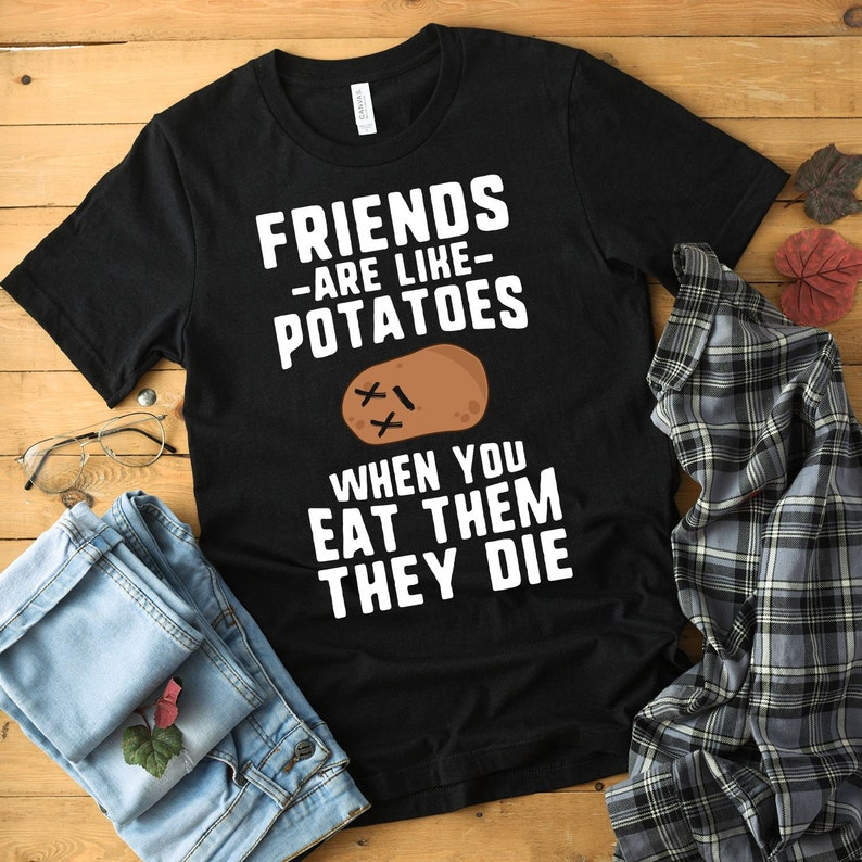 Friends Are Like Potatoes When You Eat Them They Die Shirt image 0