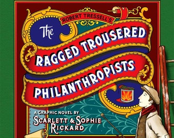The Ragged Trousered Philanthropists Graphic Novel  (by Robert Tressell, with help from Sophie and Scarlett Rickard)