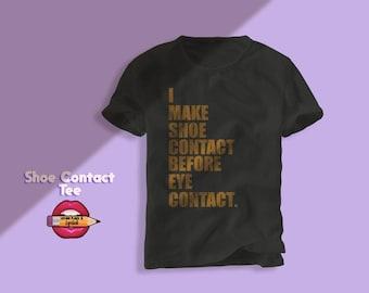 Sneakerhead shirt,Shoe shirt,I make shoe contact before eye contact,