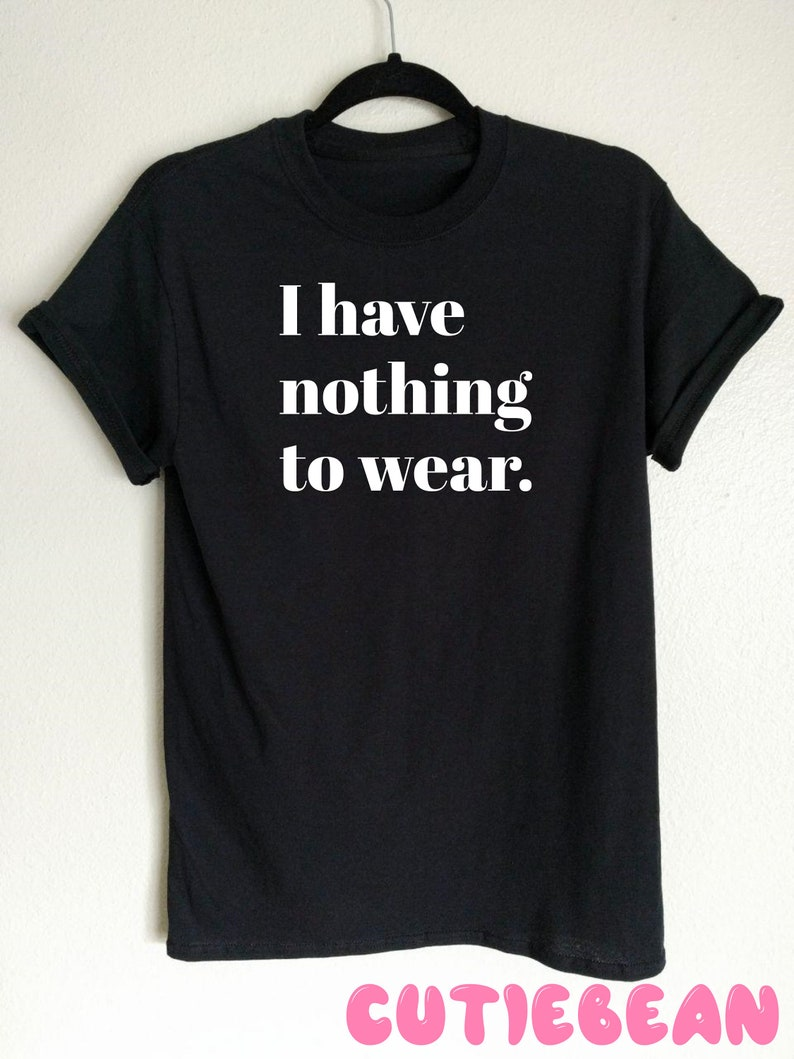 303a431cb I Have Nothing To Wear T-shirt Funny T-shirt gift for her | Etsy