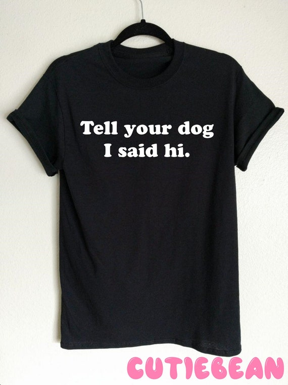 Tell Your Dog I Said Hi T shirt, funny tshirt, dog shirt, funny dog shirt, gift for her, gift for him, dog mom shirt, birthday gift