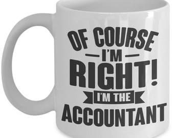 Gift for Accountant. Of Course I'm Right. I'm The Accountant. Funny Accountant Mug. 11oz 15oz Coffee Mug.