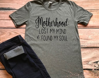 Motherhood Tee- Motherhood, Lost My Mind, Found My Soul Tee- Mom Tee- Mother Tee- Mother's Day Gift