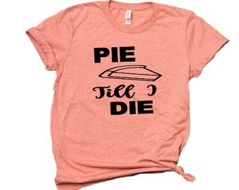 8e9b20e4c Pie Till I die T-shirt/ Pie/Here for Pie