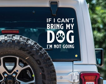 If I Can't Bring My Dog I'm Not Going Vinyl Decal - Choose Color and Size - High Quality Vinyl Sticker