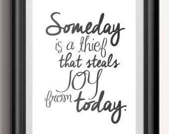 Someday is the Thief that Steals Joy from Today -  PRINT