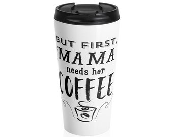 But First, Mama Needs Her Coffee - Stainless Steel Travel Mug