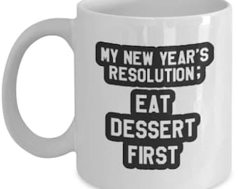 Eat Desert First in New Year's resolution - White Mug Coffee Tea- Funny Gift Ceramic Cup