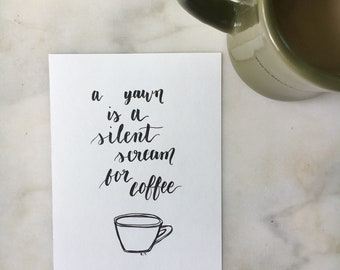 A yawn is a silent scream for coffee - quote   5 x 7 hand lettered original piece