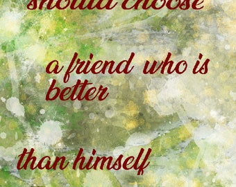 A man should choose a friend who is better than himself – Chinese Proverb 11x14 8x10 4x6