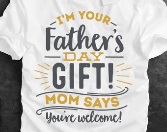 9d09f96d I'm Your Father's Day Gift Mom Says You're Welcome, Father's Day Shirt, New Dad  Gift, I'm Your Father's Day Gift, Gifts For Dad.