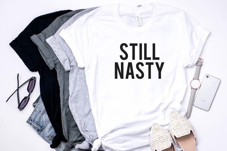 Still Nasty, feminist shirt, Funny Women shirt, woman tee, Gift idea,  Ladies Shirt, Girl power, Women's clothing, Gift for her