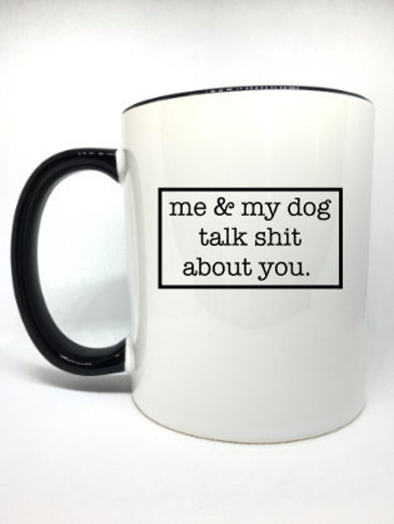 me and my dog talk shit about you mug