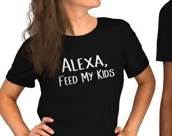 0a0138a10 Adult Unisex t Shirt Alexa Feed My Kids Funny T Shirt For Mom Or Dad