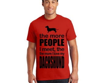 The More People I Meet, The more I love my Dachshund Tshirt, Tee, Shirt, Gift for Her, Gift for Him