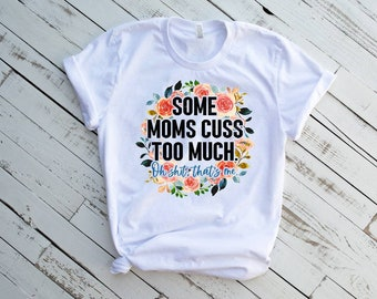 Funny Mom Shirt, Mothers Day T-Shirt, Mom Life TShirt, Some Moms Cuss Too Much, It's Me, I'm Some Moms, Fun Humor Bad Girl Womens Outfit