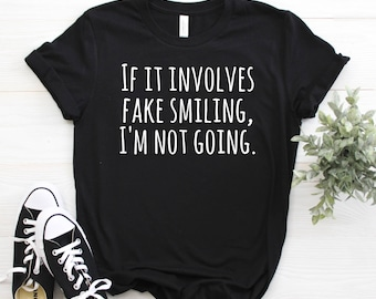 If it involves fake smiling, I'm not going shirt / shirts with funny sayings / funny shirts for women workout tee / gym shirt / quotes funny