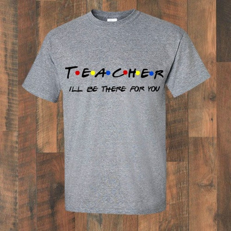 9bcc1f8cb30a8 Teacher Ill Be There for you | Friends Inspired | Custom Tshirt | High  School | Middle School | College