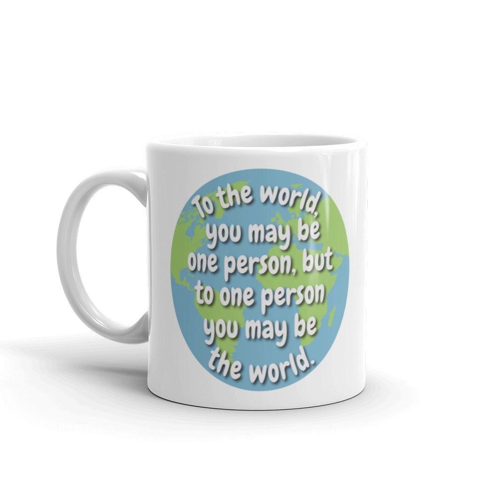 """Mug """"To the world you may be one person, but to one person you may be the  world."""""""