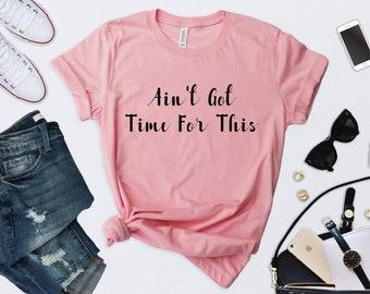 Ain't Got Time For This- Gift - T-Shirt - Shirt - T - Tshirt- Tee