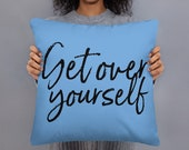 Get Over Yourself Square Pillow!