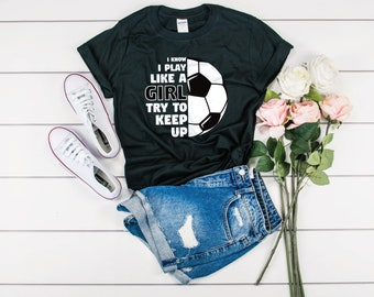 7d829029 I Know I Play Like A Girl Try To Keep Up Soccer Shirt - Soccer Gift Girl - Soccer  Shirt Girls - Soccer Shirt Daughter - Women's Soccer Shirt