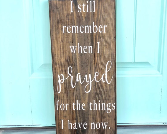 I still remember when I prayed for the things I have now | Rustic Wood Sign | Home Decor | Inspirational