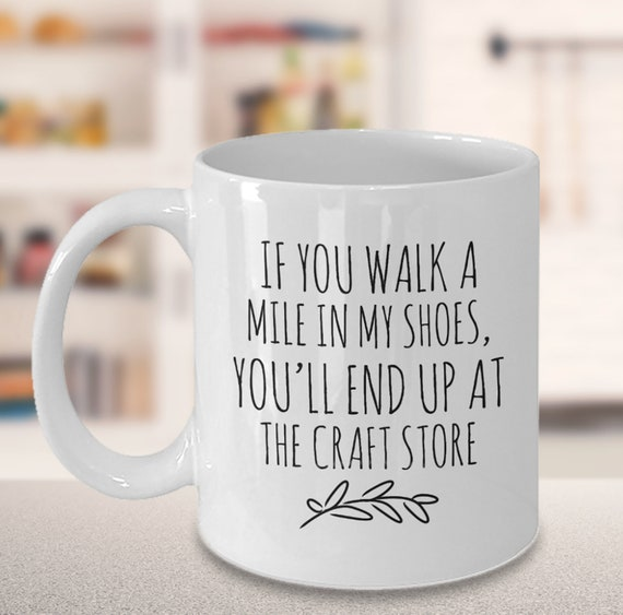 Funny Crafter Mug, Gift for Crafter, Crafting Quotes, Walk a Mile in My Shoes, End Up at Craft Store, Addicted to Crafts, Crafter Gift