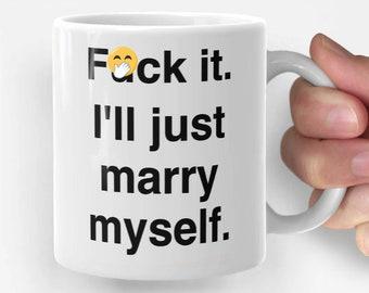 F*ck It. I'll Just Marry Myself. - funny coffee mug, gift for her, gift for him, unique mug, office mug, birthday gift, Christmas gift