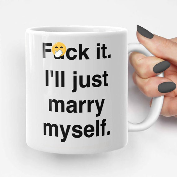 Fuck It Ill Just Marry Myself Funny Coffee Mug Gift