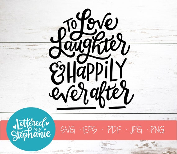 To Love Laughter And Happily Ever After Svg Cut File Digital Etsy