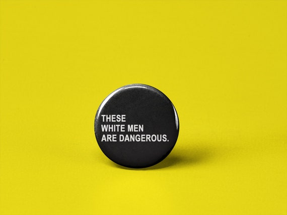 These White Men Are Dangerous Button Or Magnet Flair Badge Etsy