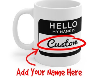 Hello My Name Is Funny Personalized Name Tag White Ceramic Coffee Mug - 11 or 15 oz - Customize It With Your Name