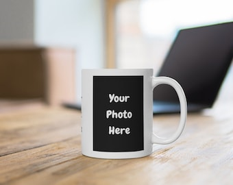 Custom Photo Mug - Personalized White Ceramic Coffee Cup - 11 or 15 oz - Customize It With Your Picture and Text