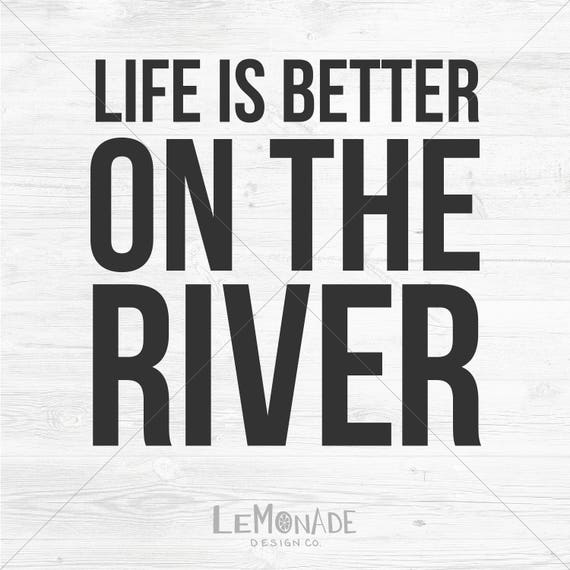 Life Is Better On The River Cutting File Svg Etsy