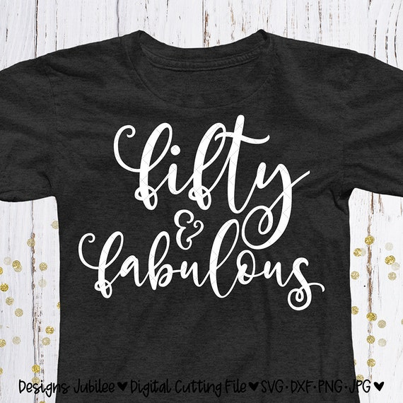 Fifty And Fabulous Svg Cut File 50th Birthday Shirt Design