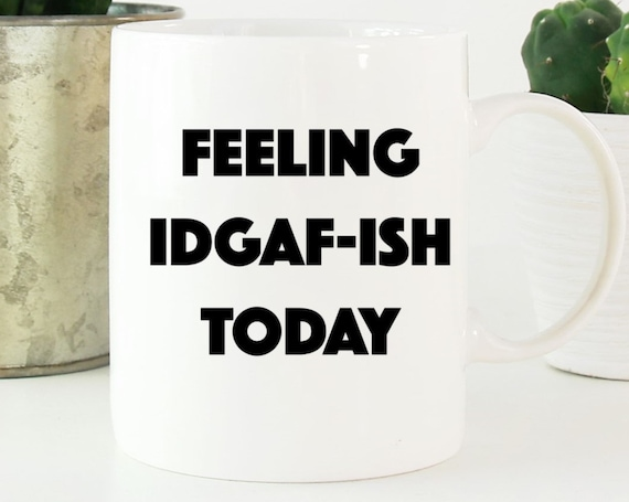 Feeling IDGAF-ISH Today Mug - Fun Coffee Mug - Fun Saying ~ Coworker Gift ~ Birthday Gift ~ Christmas Gift ~ White Elephant Gift