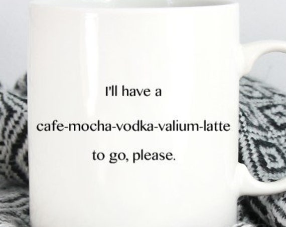 I'll have a cafe-mocha-vodka-valium-latte to go please Mug