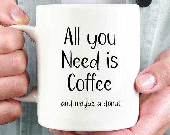 All You Need Mug ~ All You Need is Coffee and Maybe a Donut ~ Doughnut ~ Christmas Gift ~ Stocking Stuffer ~ Fun Mug