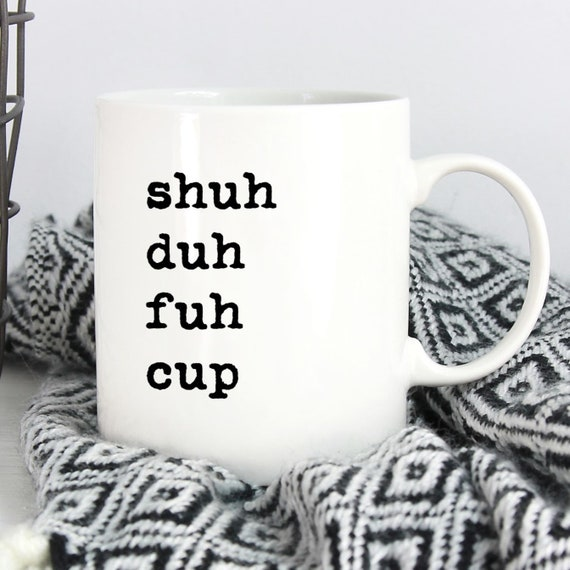 Shuh Duh Fuh Cup Mug - Fun Coffee Mug - Fun Saying ~ Coworker Gift ~ Birthday Gift ~ Christmas Gift ~ White Elephant Gift