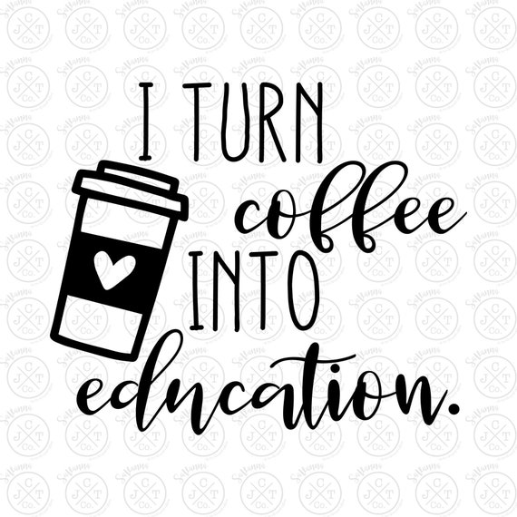 I Turn Coffee Into Education Svg Dxf Jpeg Teacher Design Etsy