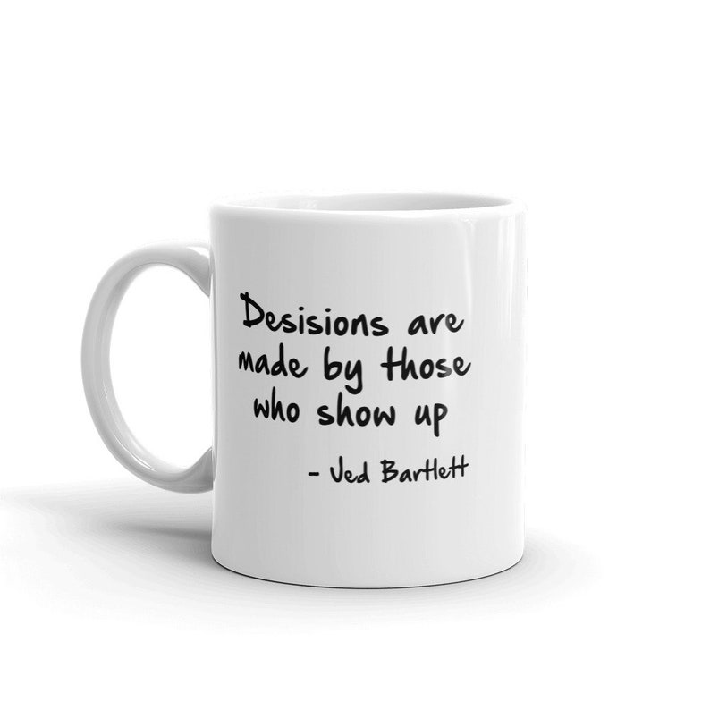 Decisions Are Made By Those Who Show Up Quote Coffee Mug Etsy
