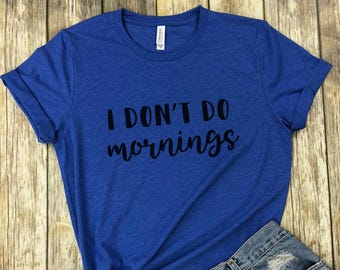 I Don't Do Mornings, I Don't Do Mornings Shirt, Not A Morning Person Shirt, I Dont Do Mornings, Funny Shirt, mom gift